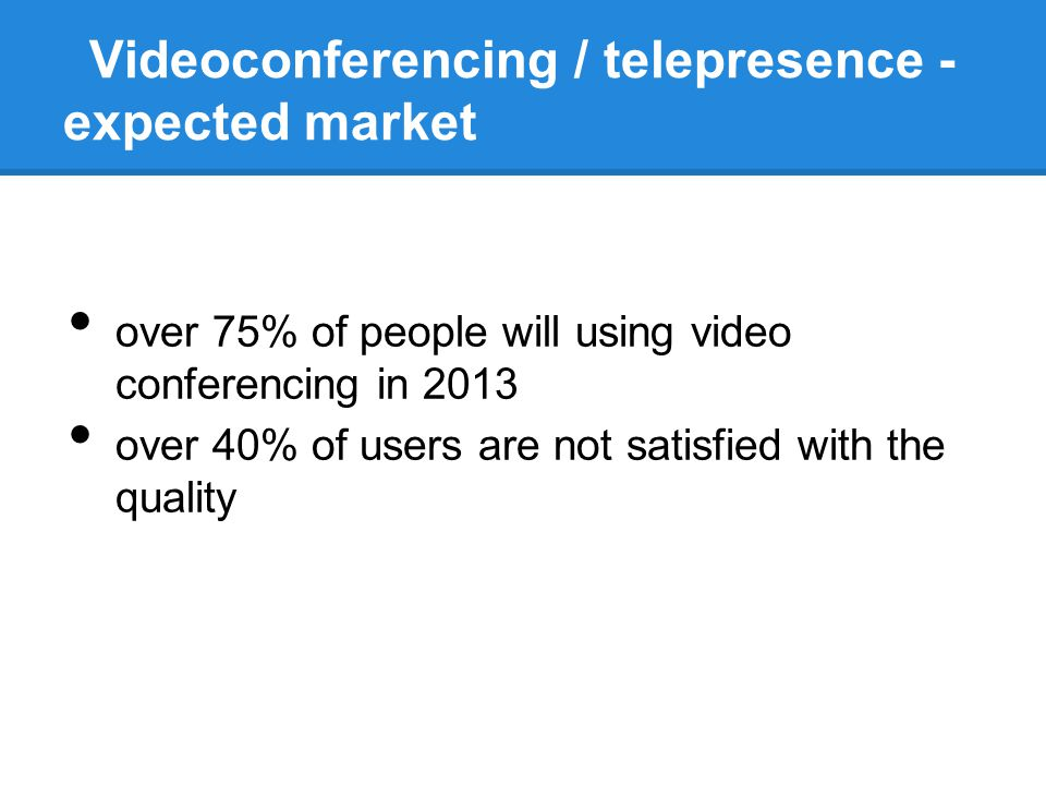 Videoconferencing / telepresence - expected market over 75% of people will using video conferencing in 2013 over 40% of users are not satisfied with t