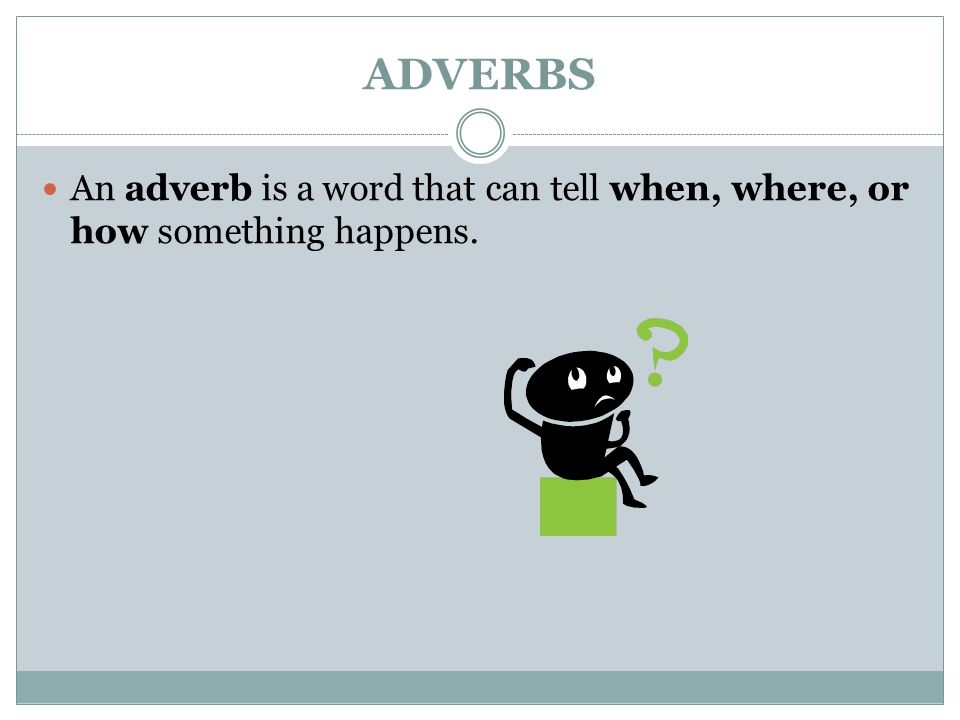 ADVERBS An adverb is a word that can tell when, where, or how something happens.
