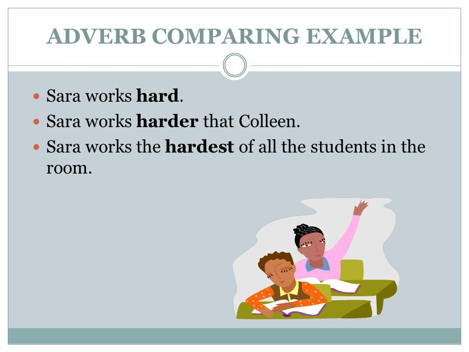 ADVERB COMPARING EXAMPLE Sara works hard.Sara works harder that Colleen.