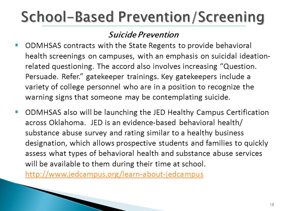 ODMHSAS contracts with the State Regents to provide behavioral health screenings on campuses, with an emphasis on suicidal ideation- related questioning.