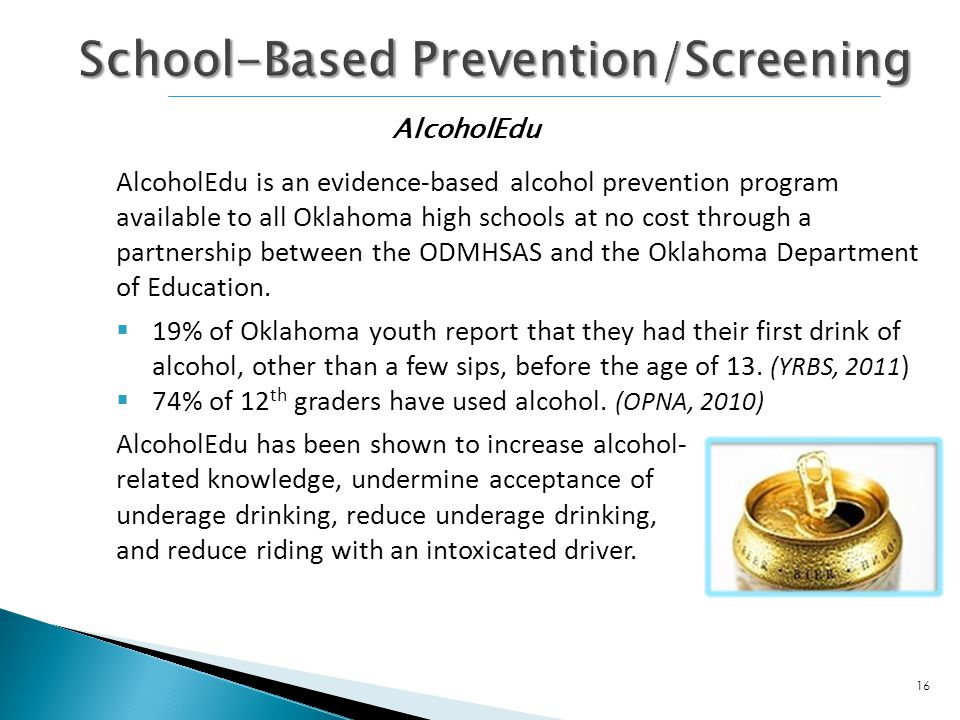 AlcoholEdu is an evidence-based alcohol prevention program available to all Oklahoma high schools at no cost through a partnership between the ODMHSAS and the Oklahoma Department of Education.