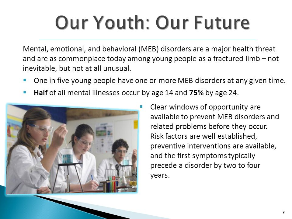 Mental, emotional, and behavioral (MEB) disorders are a major health threat and are as commonplace today among young people as a fractured limb – not inevitable, but not at all unusual.