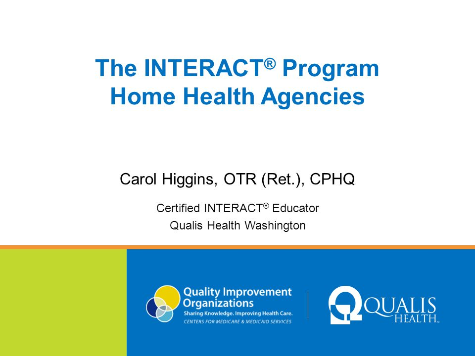 The INTERACT ® Program Home Health Agencies Carol Higgins, OTR (Ret.), CPHQ Certified INTERACT ® Educator Qualis Health Washington