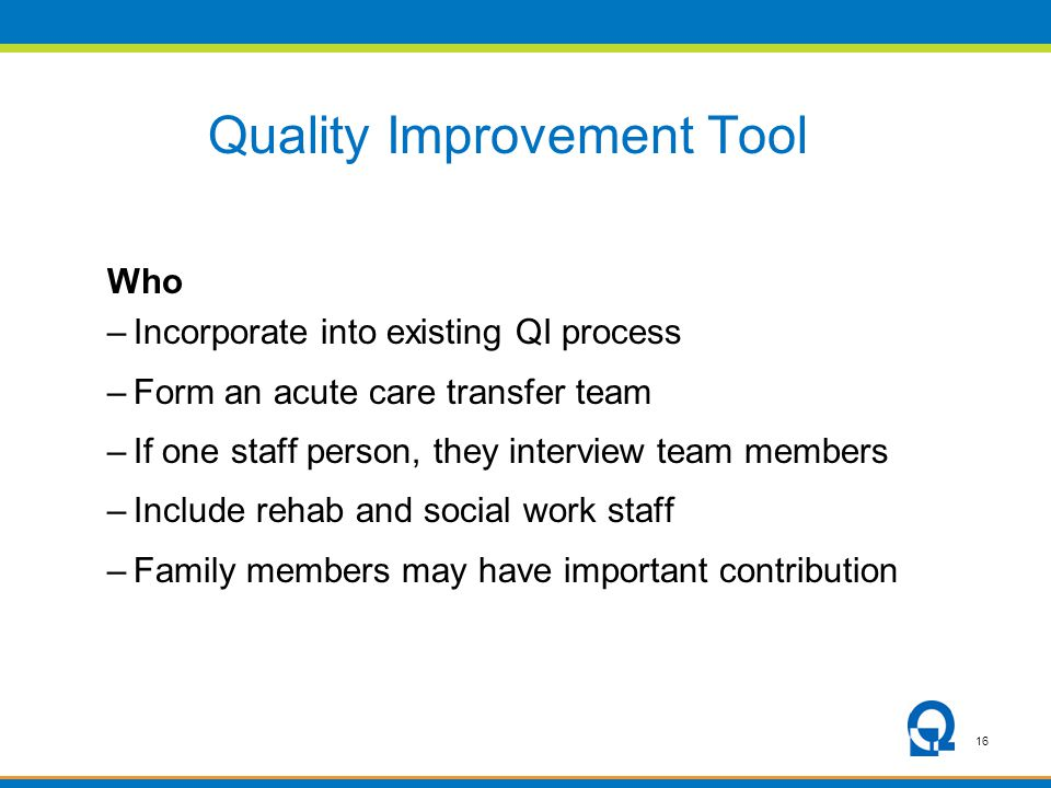 16 Quality Improvement Tool Who –Incorporate into existing QI process –Form an acute care transfer team –If one staff person, they interview team memb