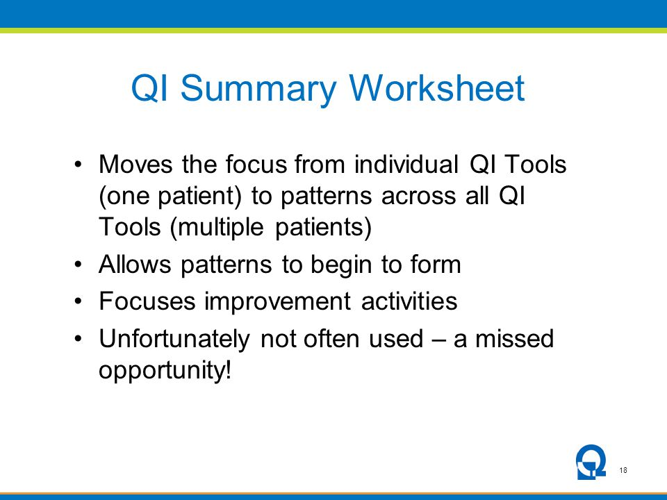 18 QI Summary Worksheet Moves the focus from individual QI Tools (one patient) to patterns across all QI Tools (multiple patients) Allows patterns to begin to form Focuses improvement activities Unfortunately not often used – a missed opportunity!