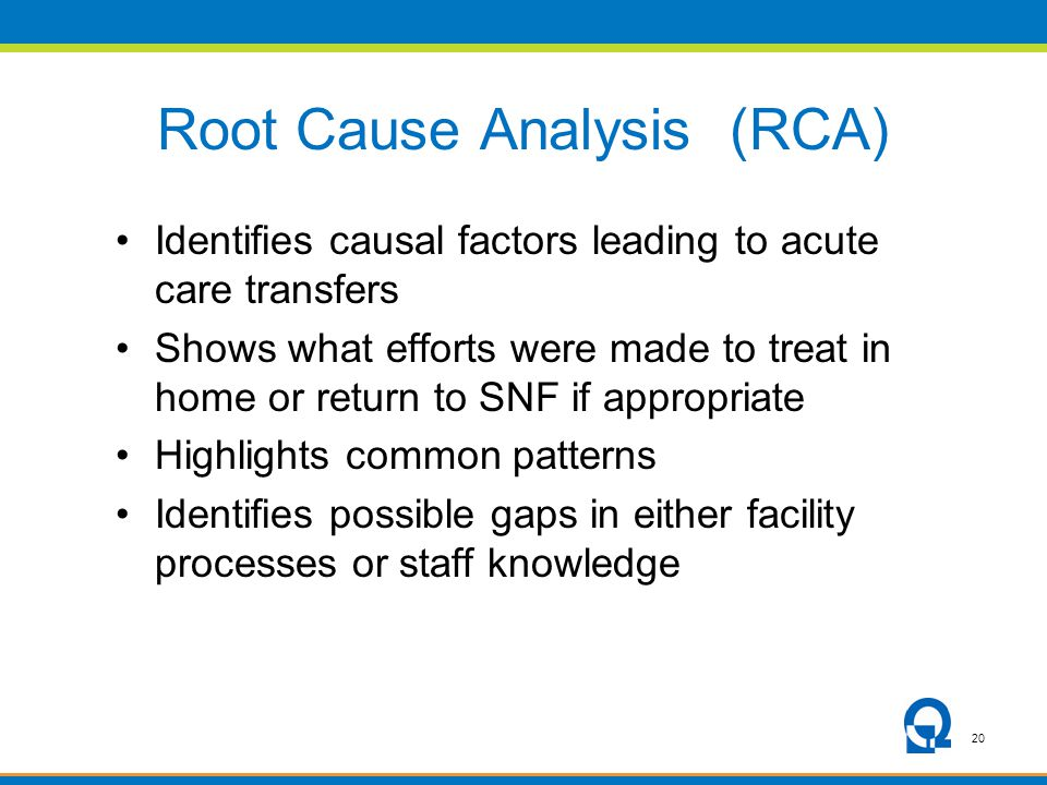 20 Root Cause Analysis (RCA) Identifies causal factors leading to acute care transfers Shows what efforts were made to treat in home or return to SNF