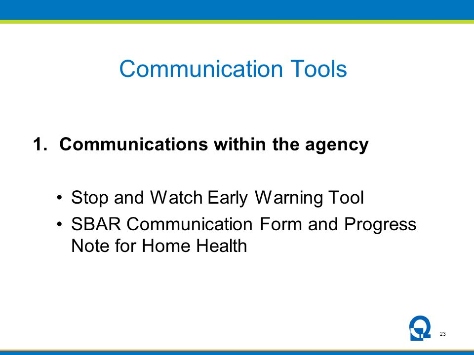 23 Communication Tools 1.Communications within the agency Stop and Watch Early Warning Tool SBAR Communication Form and Progress Note for Home Health