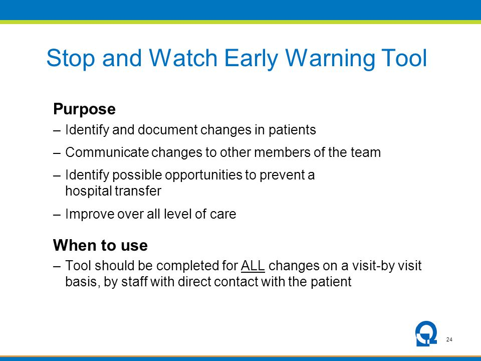 24 Stop and Watch Early Warning Tool Purpose –Identify and document changes in patients –Communicate changes to other members of the team –Identify possible opportunities to prevent a hospital transfer –Improve over all level of care When to use –Tool should be completed for ALL changes on a visit-by visit basis, by staff with direct contact with the patient