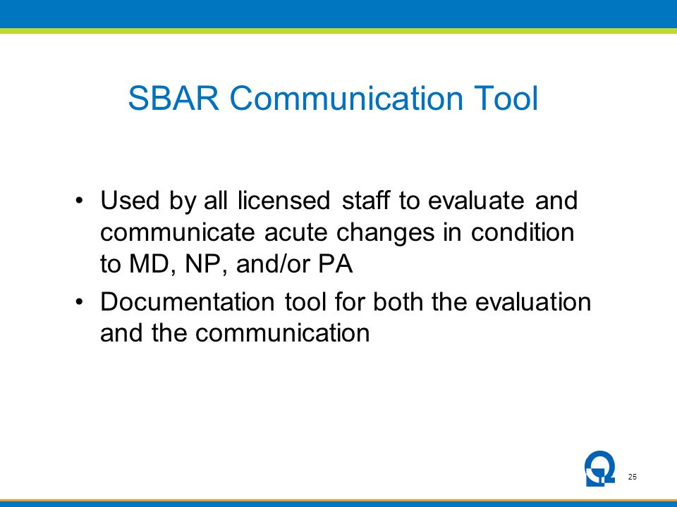 25 SBAR Communication Tool Used by all licensed staff to evaluate and communicate acute changes in condition to MD, NP, and/or PA Documentation tool f