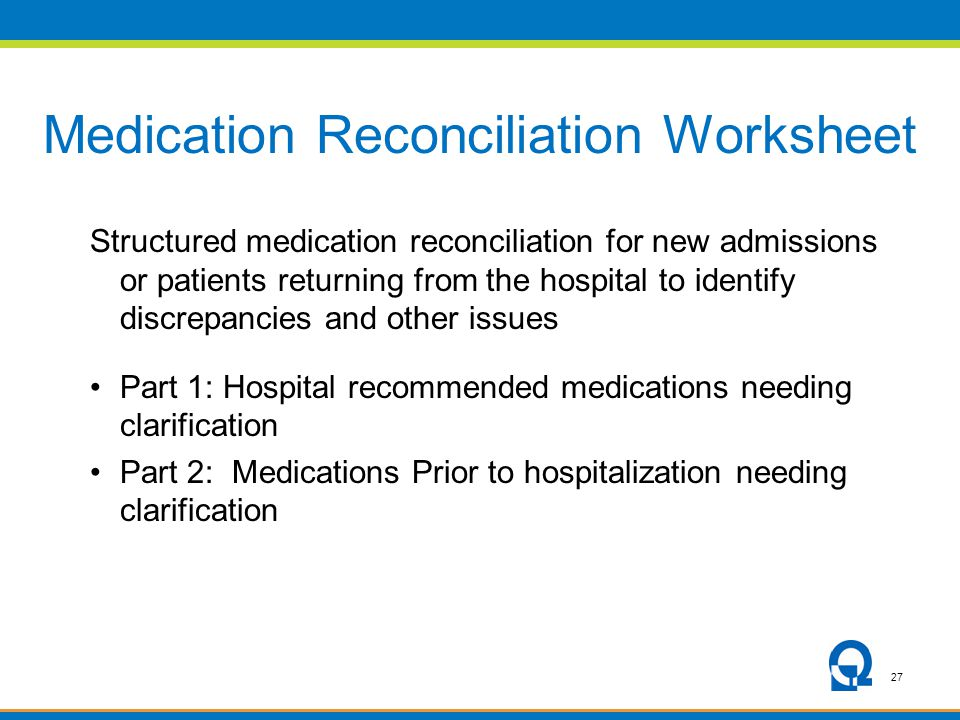 27 Medication Reconciliation Worksheet Structured medication reconciliation for new admissions or patients returning from the hospital to identify discrepancies and other issues Part 1: Hospital recommended medications needing clarification Part 2: Medications Prior to hospitalization needing clarification