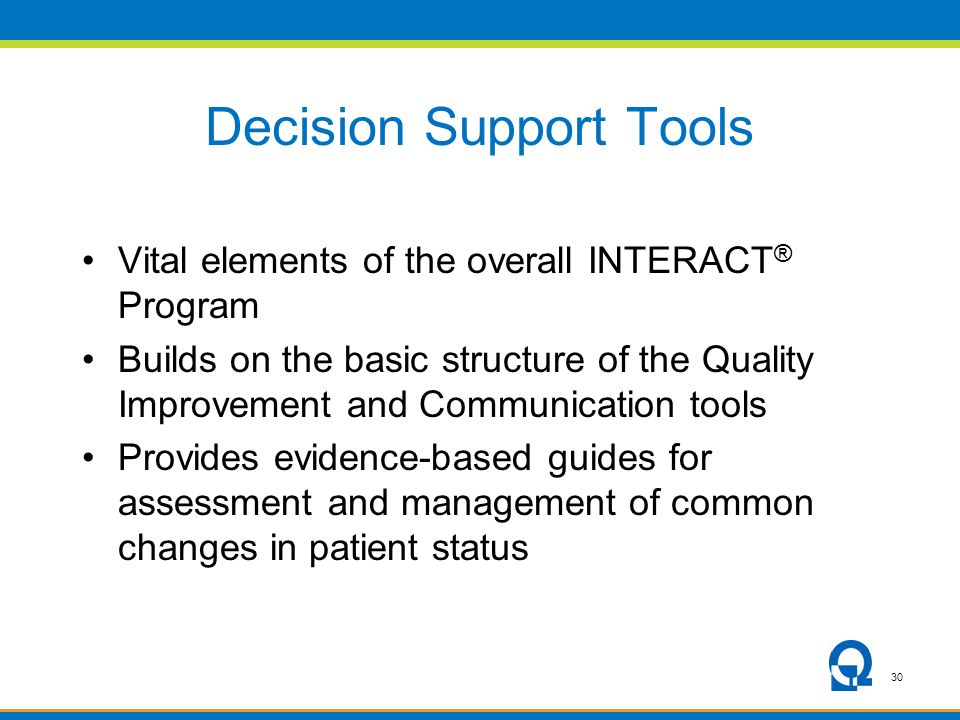 30 Decision Support Tools Vital elements of the overall INTERACT ® Program Builds on the basic structure of the Quality Improvement and Communication tools Provides evidence-based guides for assessment and management of common changes in patient status