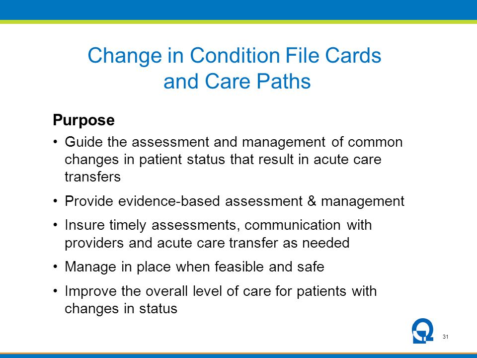 31 Change in Condition File Cards and Care Paths Purpose Guide the assessment and management of common changes in patient status that result in acute