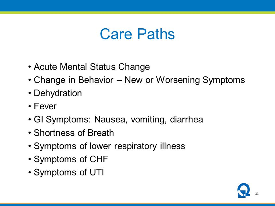 33 Care Paths Acute Mental Status Change Change in Behavior – New or Worsening Symptoms Dehydration Fever GI Symptoms: Nausea, vomiting, diarrhea Shor