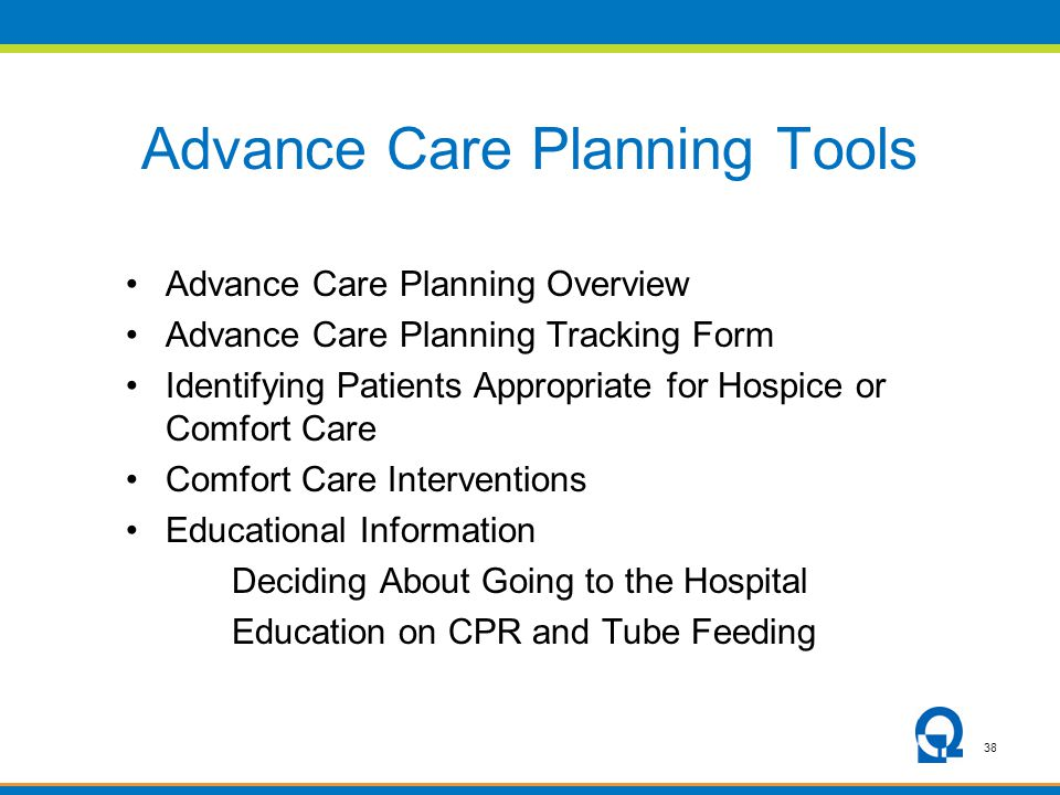 38 Advance Care Planning Tools Advance Care Planning Overview Advance Care Planning Tracking Form Identifying Patients Appropriate for Hospice or Comfort Care Comfort Care Interventions Educational Information Deciding About Going to the Hospital Education on CPR and Tube Feeding