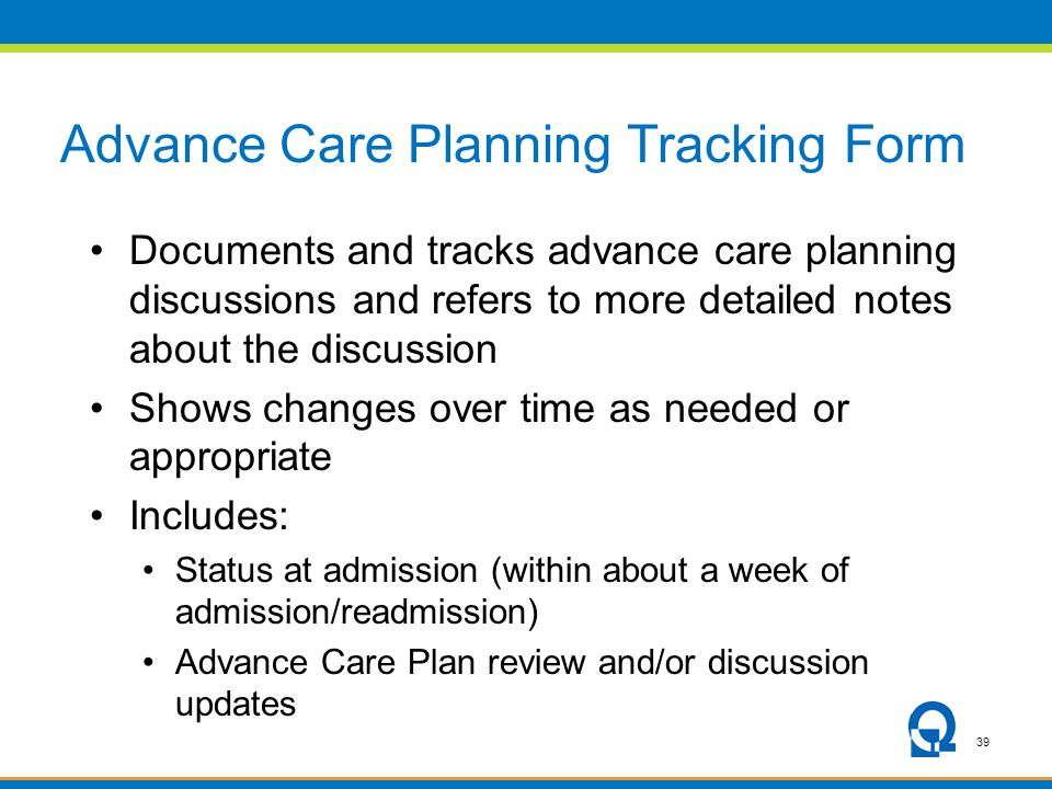 39 Advance Care Planning Tracking Form Documents and tracks advance care planning discussions and refers to more detailed notes about the discussion Shows changes over time as needed or appropriate Includes: Status at admission (within about a week of admission/readmission) Advance Care Plan review and/or discussion updates
