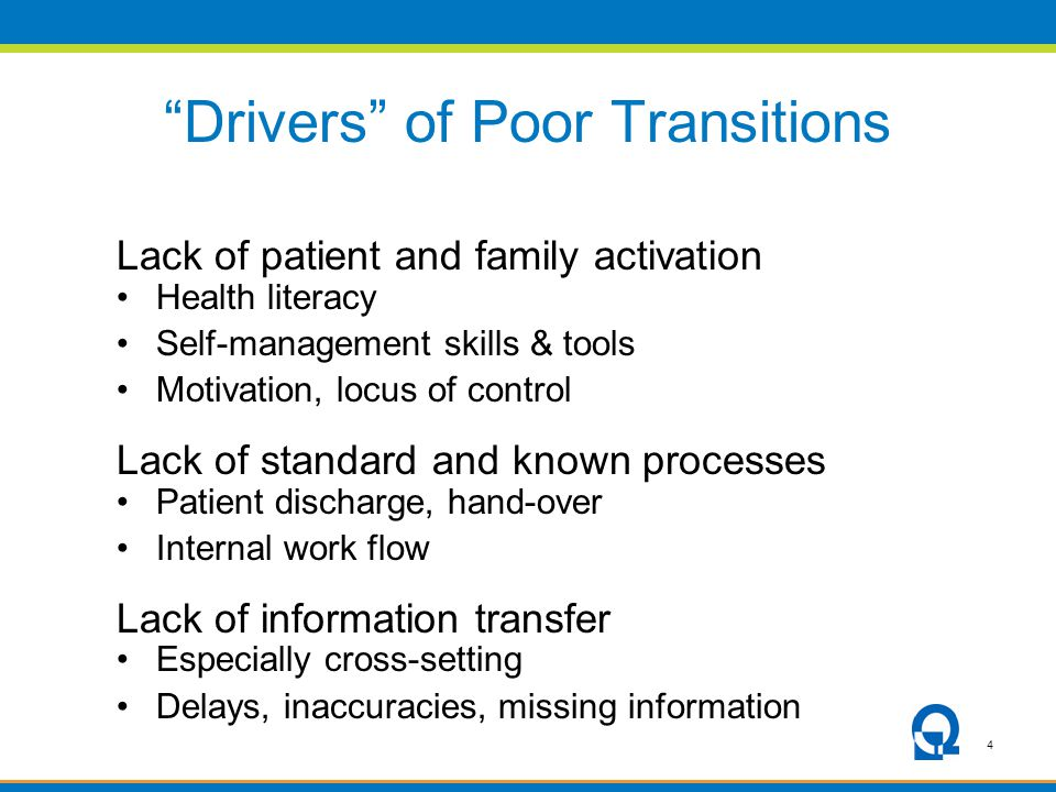 4 Drivers of Poor Transitions Lack of patient and family activation Health literacy Self-management skills & tools Motivation, locus of control Lack of standard and known processes Patient discharge, hand-over Internal work flow Lack of information transfer Especially cross-setting Delays, inaccuracies, missing information