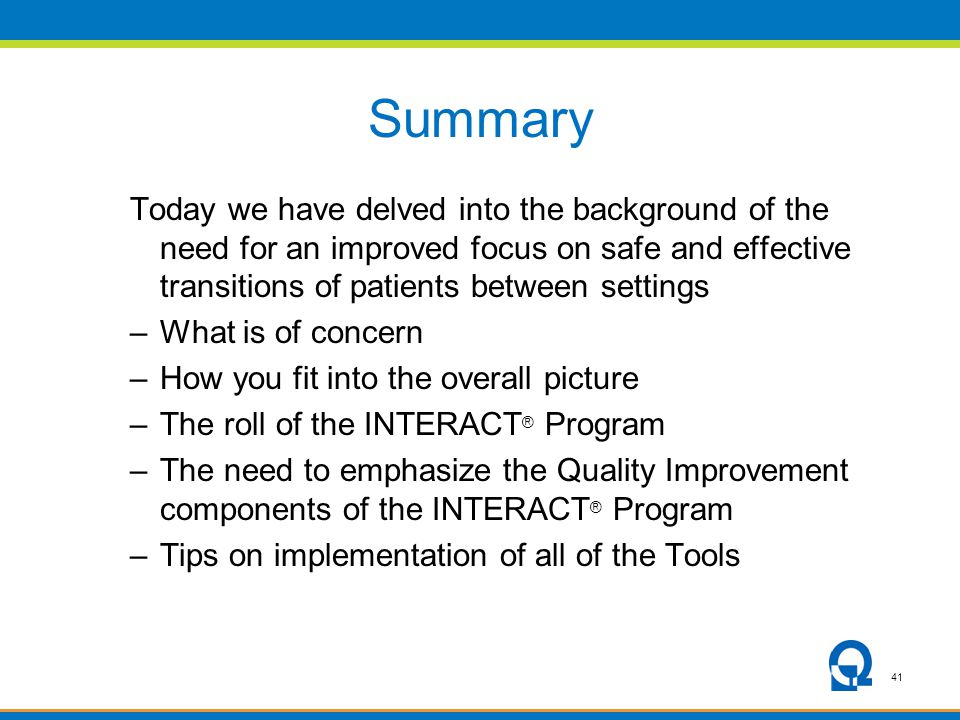 41 Summary Today we have delved into the background of the need for an improved focus on safe and effective transitions of patients between settings –What is of concern –How you fit into the overall picture –The roll of the INTERACT ® Program –The need to emphasize the Quality Improvement components of the INTERACT ® Program –Tips on implementation of all of the Tools