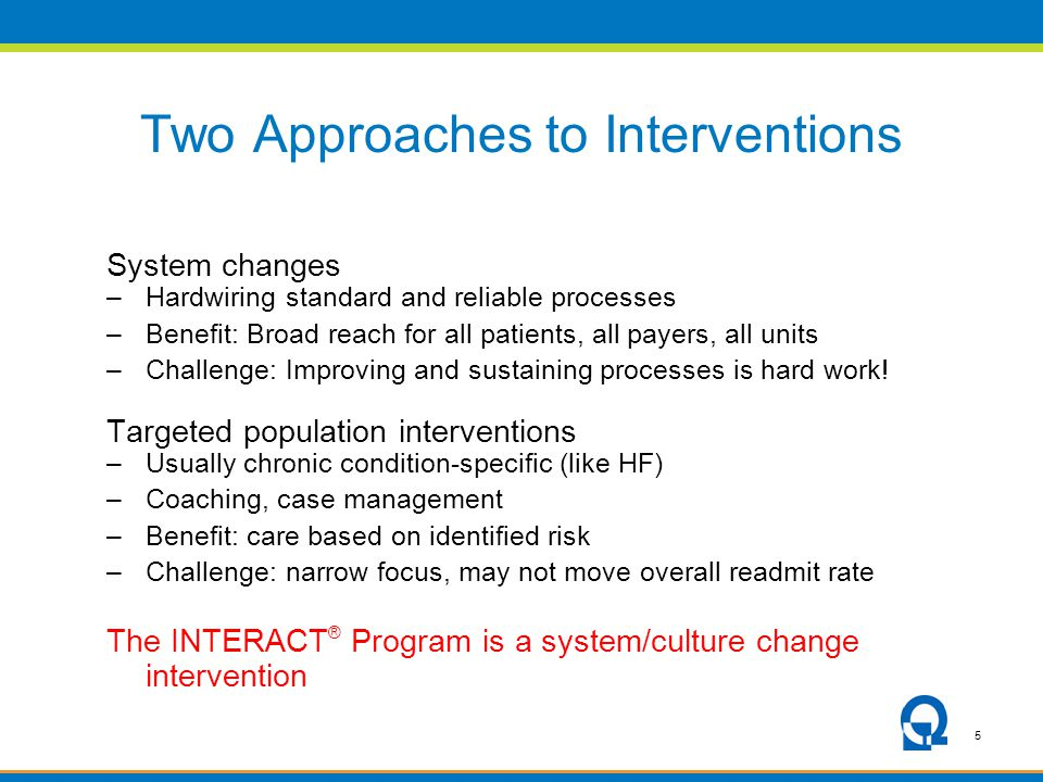 5 Two Approaches to Interventions System changes –Hardwiring standard and reliable processes –Benefit: Broad reach for all patients, all payers, all units –Challenge: Improving and sustaining processes is hard work.