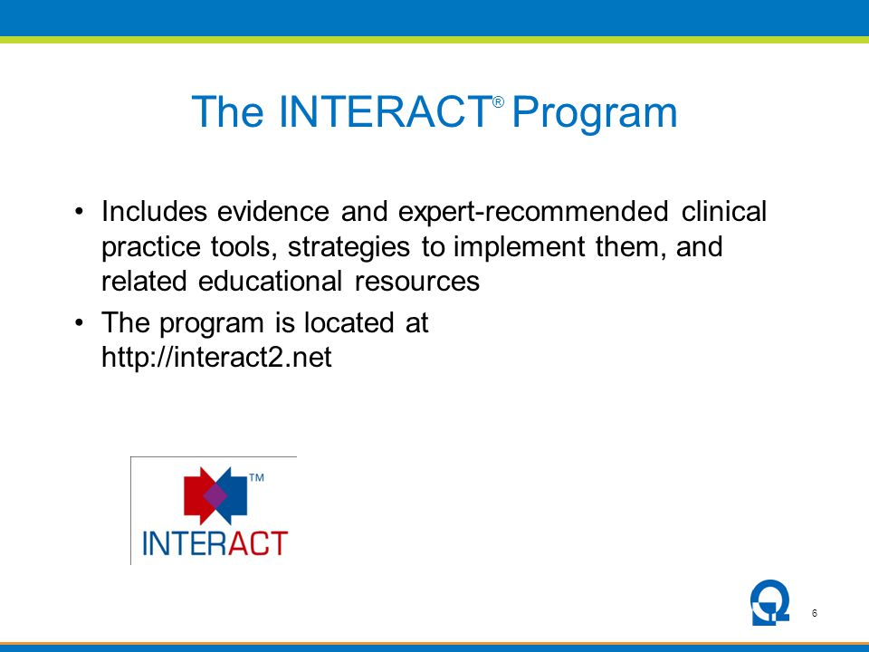 6 The INTERACT ® Program Includes evidence and expert-recommended clinical practice tools, strategies to implement them, and related educational resources The program is located at http://interact2.net