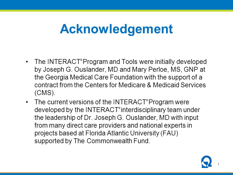 7 Acknowledgement The INTERACT ® Program and Tools were initially developed by Joseph G. Ouslander, MD and Mary Perloe, MS, GNP at the Georgia Medical