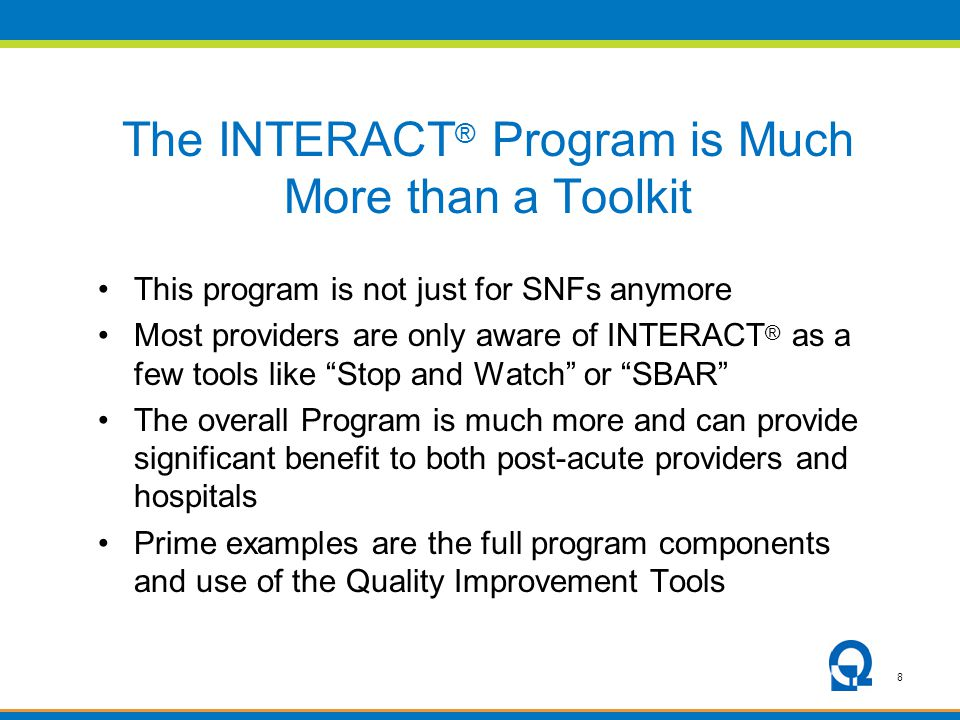 8 The INTERACT ® Program is Much More than a Toolkit This program is not just for SNFs anymore Most providers are only aware of INTERACT ® as a few to