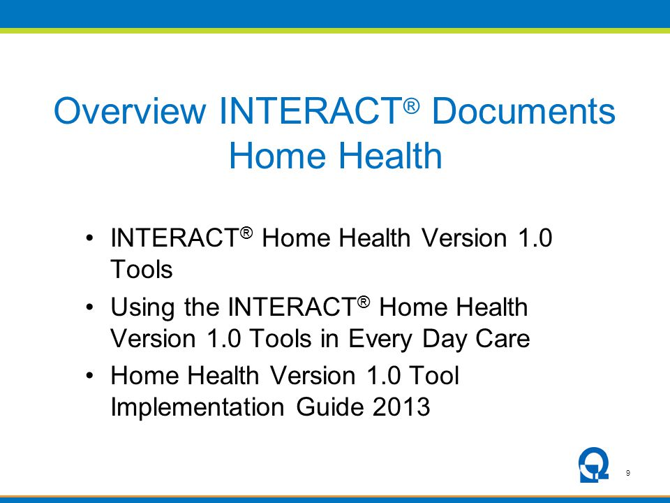 9 Overview INTERACT ® Documents Home Health INTERACT ® Home Health Version 1.0 Tools Using the INTERACT ® Home Health Version 1.0 Tools in Every Day C