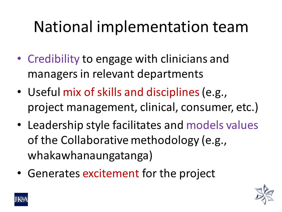 National implementation team Credibility to engage with clinicians and managers in relevant departments Useful mix of skills and disciplines (e.g., project management, clinical, consumer, etc.) Leadership style facilitates and models values of the Collaborative methodology (e.g., whakawhanaungatanga) Generates excitement for the project