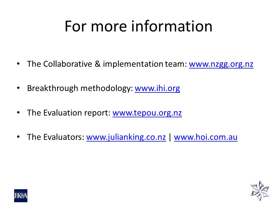 For more information The Collaborative & implementation team: www.nzgg.org.nzwww.nzgg.org.nz Breakthrough methodology: www.ihi.orgwww.ihi.org The Evaluation report: www.tepou.org.nzwww.tepou.org.nz The Evaluators: www.julianking.co.nz | www.hoi.com.auwww.julianking.co.nzwww.hoi.com.au