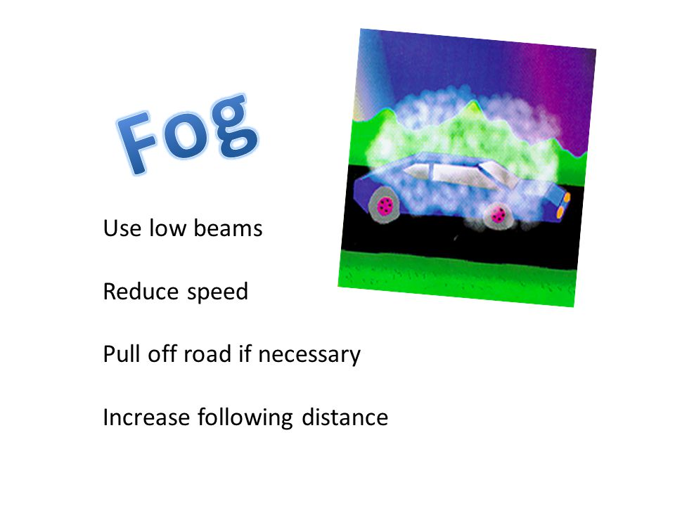 Night Driving Use low beam headlights Use bright lights if possible If blinded—stare at right edge of road Dim bright lights as soon as you see an oncoming car or a car ahead of you.
