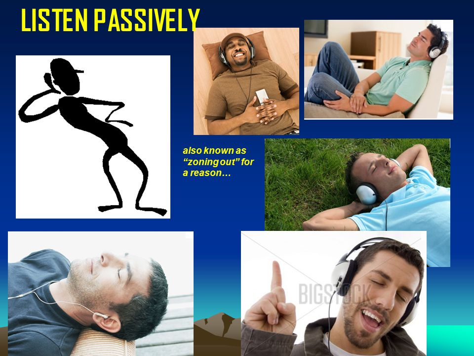 LISTEN PASSIVELY also known as zoning out for a reason…