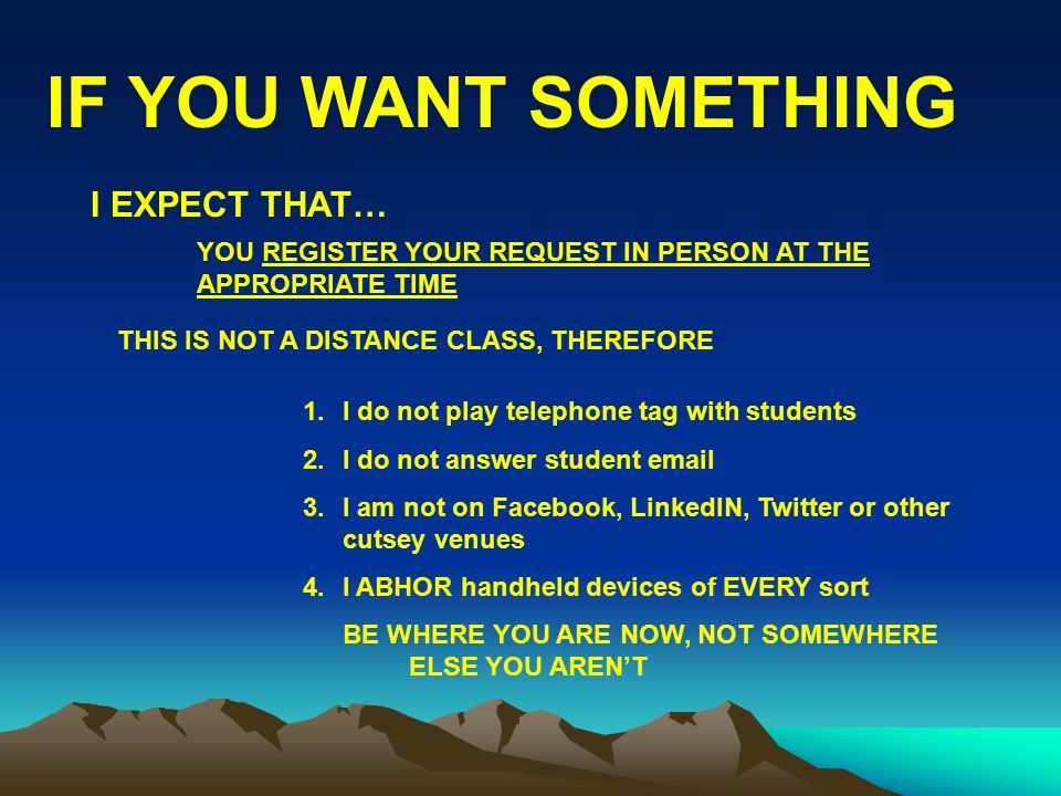 IF YOU WANT SOMETHING YOU REGISTER YOUR REQUEST IN PERSON AT THE APPROPRIATE TIME 1.I do not play telephone tag with students 2.I do not answer studen