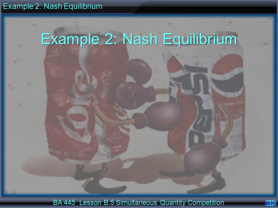 15 BA 445 Lesson B.5 Simultaneous Quantity Competition Example 2: Nash Equilibrium