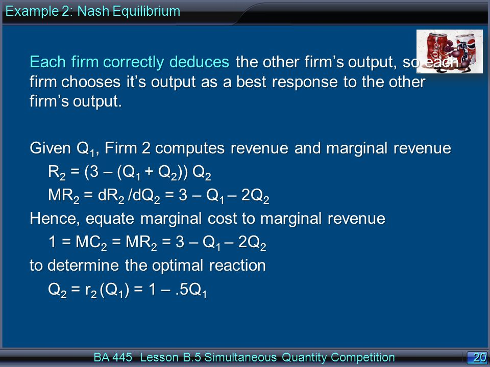 20 BA 445 Lesson B.5 Simultaneous Quantity Competition Each firm correctly deduces the other firm's output, so each firm chooses it's output as a best response to the other firm's output.