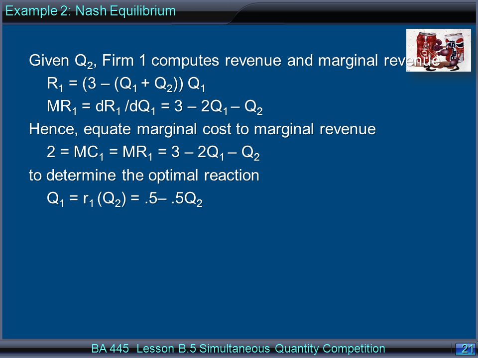 21 BA 445 Lesson B.5 Simultaneous Quantity Competition Given Q 2, Firm 1 computes revenue and marginal revenue R 1 = (3 – (Q 1 + Q 2 )) Q 1 MR 1 = dR 1 /dQ 1 = 3 – 2Q 1 – Q 2 Hence, equate marginal cost to marginal revenue 2 = MC 1 = MR 1 = 3 – 2Q 1 – Q 2 to determine the optimal reaction Q 1 = r 1 (Q 2 ) =.5–.5Q 2 Example 2: Nash Equilibrium