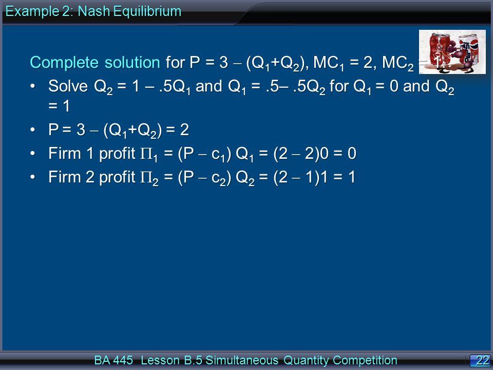 22 Complete solution for P = 3  (Q 1 +Q 2 ), MC 1 = 2, MC 2 = 1.
