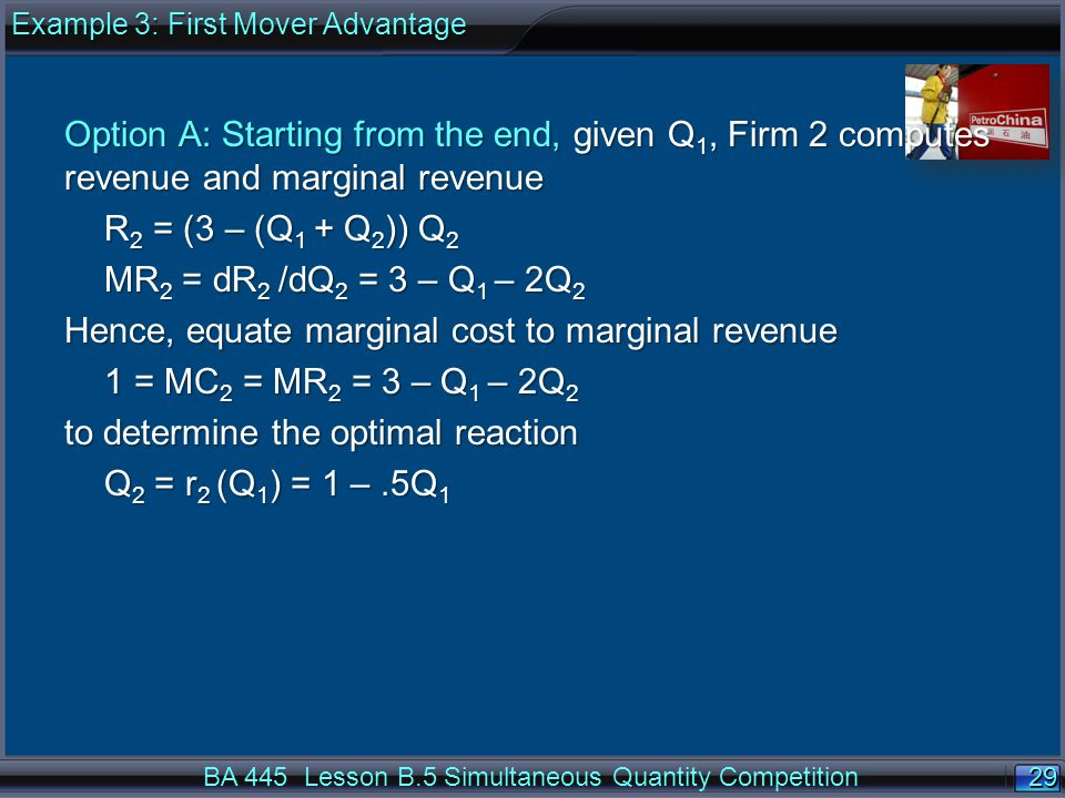 29 BA 445 Lesson B.5 Simultaneous Quantity Competition Option A: Starting from the end, given Q 1, Firm 2 computes revenue and marginal revenue R 2 = (3 – (Q 1 + Q 2 )) Q 2 MR 2 = dR 2 /dQ 2 = 3 – Q 1 – 2Q 2 Hence, equate marginal cost to marginal revenue 1 = MC 2 = MR 2 = 3 – Q 1 – 2Q 2 to determine the optimal reaction Q 2 = r 2 (Q 1 ) = 1 –.5Q 1 Example 3: First Mover Advantage