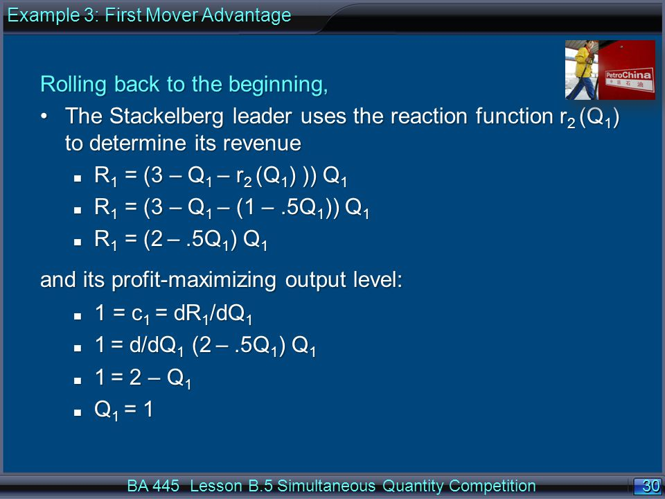 30 Rolling back to the beginning, The Stackelberg leader uses the reaction function r 2 (Q 1 ) to determine its revenueThe Stackelberg leader uses the reaction function r 2 (Q 1 ) to determine its revenue n R 1 = (3 – Q 1 – r 2 (Q 1 ) )) Q 1 n R 1 = (3 – Q 1 – (1 –.5Q 1 )) Q 1 n R 1 = (2 –.5Q 1 ) Q 1 and its profit-maximizing output level: n 1 = c 1 = dR 1 /dQ 1 n 1 = d/dQ 1 (2 –.5Q 1 ) Q 1 n 1 = 2 – Q 1 n Q 1 = 1 BA 445 Lesson B.5 Simultaneous Quantity Competition Example 3: First Mover Advantage