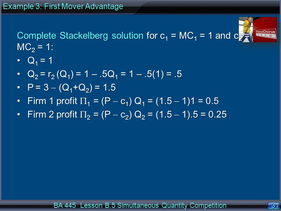 31 Complete Stackelberg solution for c 1 = MC 1 = 1 and c 2 = MC 2 = 1: Q 1 = 1Q 1 = 1 Q 2 = r 2 (Q 1 ) = 1 –.5Q 1 = 1 –.5(1) =.5Q 2 = r 2 (Q 1 ) = 1 –.5Q 1 = 1 –.5(1) =.5 P = 3  (Q 1 +Q 2 ) = 1.5P = 3  (Q 1 +Q 2 ) = 1.5 Firm 1 profit  1 = (P  c 1 ) Q 1 = (1.5  1)1 = 0.5Firm 1 profit  1 = (P  c 1 ) Q 1 = (1.5  1)1 = 0.5 Firm 2 profit  2 = (P  c 2 ) Q 2 = (1.5  1).5 = 0.25Firm 2 profit  2 = (P  c 2 ) Q 2 = (1.5  1).5 = 0.25 BA 445 Lesson B.5 Simultaneous Quantity Competition Example 3: First Mover Advantage