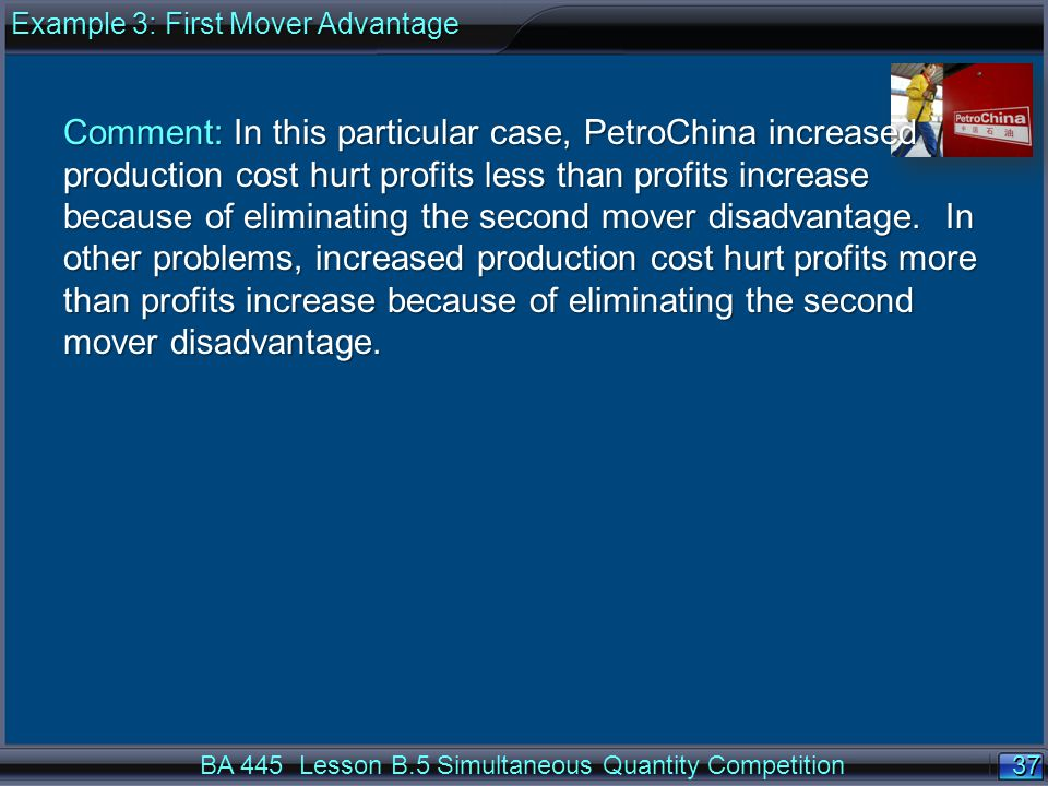 37 Comment: In this particular case, PetroChina increased production cost hurt profits less than profits increase because of eliminating the second mover disadvantage.