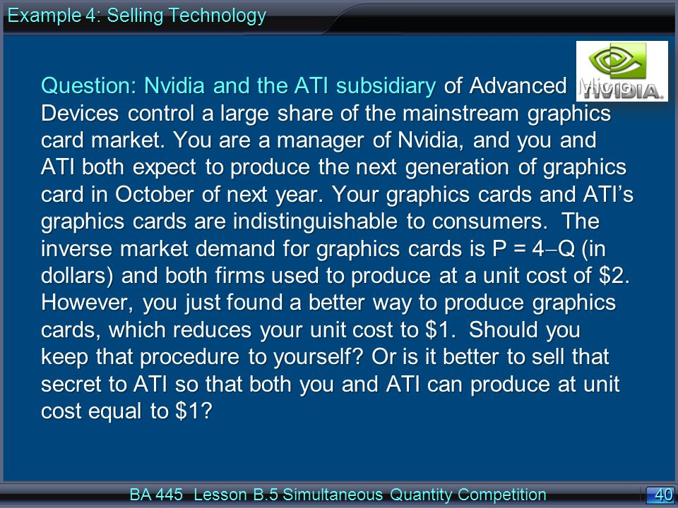 40 BA 445 Lesson B.5 Simultaneous Quantity Competition Question: Nvidia and the ATI subsidiary of Advanced Micro Devices control a large share of the mainstream graphics card market.