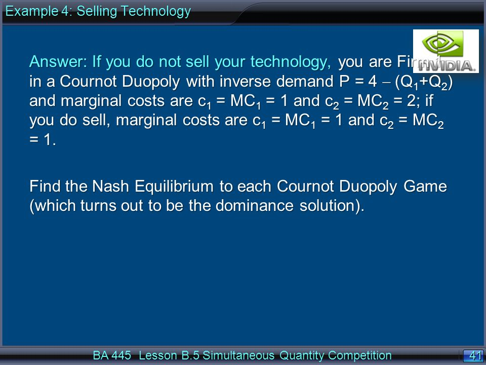41 BA 445 Lesson B.5 Simultaneous Quantity Competition Answer: If you do not sell your technology, you are Firm 1 in a Cournot Duopoly with inverse demand P = 4  (Q 1 +Q 2 ) and marginal costs are c 1 = MC 1 = 1 and c 2 = MC 2 = 2; if you do sell, marginal costs are c 1 = MC 1 = 1 and c 2 = MC 2 = 1.