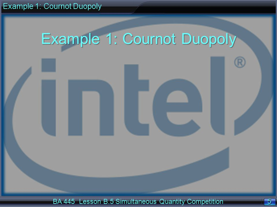 5 5 BA 445 Lesson B.5 Simultaneous Quantity Competition Example 1: Cournot Duopoly Example 1: Cournot Example 1: Cournot Duopoly