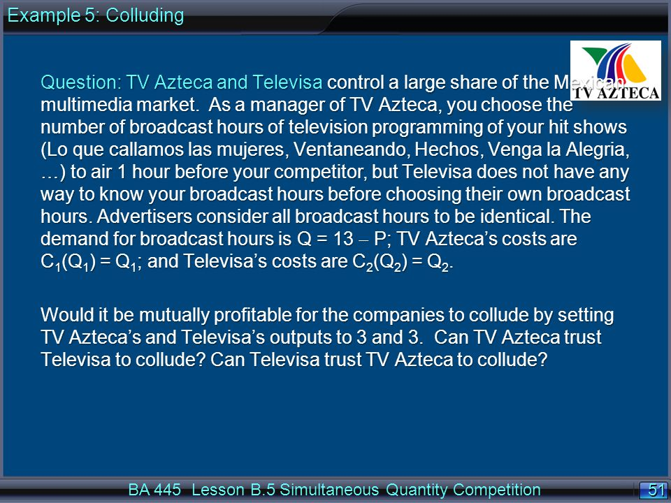 51 BA 445 Lesson B.5 Simultaneous Quantity Competition Question: TV Azteca and Televisa control a large share of the Mexican multimedia market.