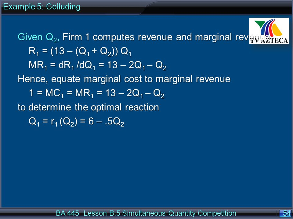 54 BA 445 Lesson B.5 Simultaneous Quantity Competition Given Q 2, Firm 1 computes revenue and marginal revenue R 1 = (13 – (Q 1 + Q 2 )) Q 1 MR 1 = dR 1 /dQ 1 = 13 – 2Q 1 – Q 2 Hence, equate marginal cost to marginal revenue 1 = MC 1 = MR 1 = 13 – 2Q 1 – Q 2 to determine the optimal reaction Q 1 = r 1 (Q 2 ) = 6 –.5Q 2 Example 5: Colluding