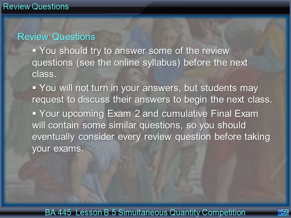 59 Review Questions BA 445 Lesson B.5 Simultaneous Quantity Competition Review Questions  You should try to answer some of the review questions (see the online syllabus) before the next class.