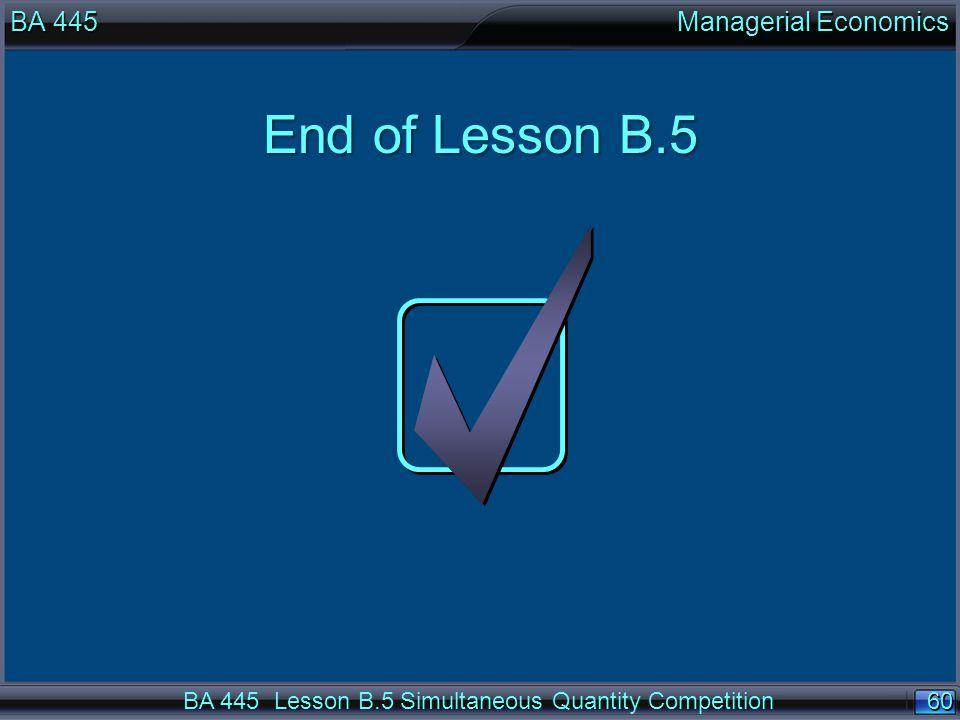 60 End of Lesson B.5 BA 445 Managerial Economics BA 445 Lesson B.5 Simultaneous Quantity Competition