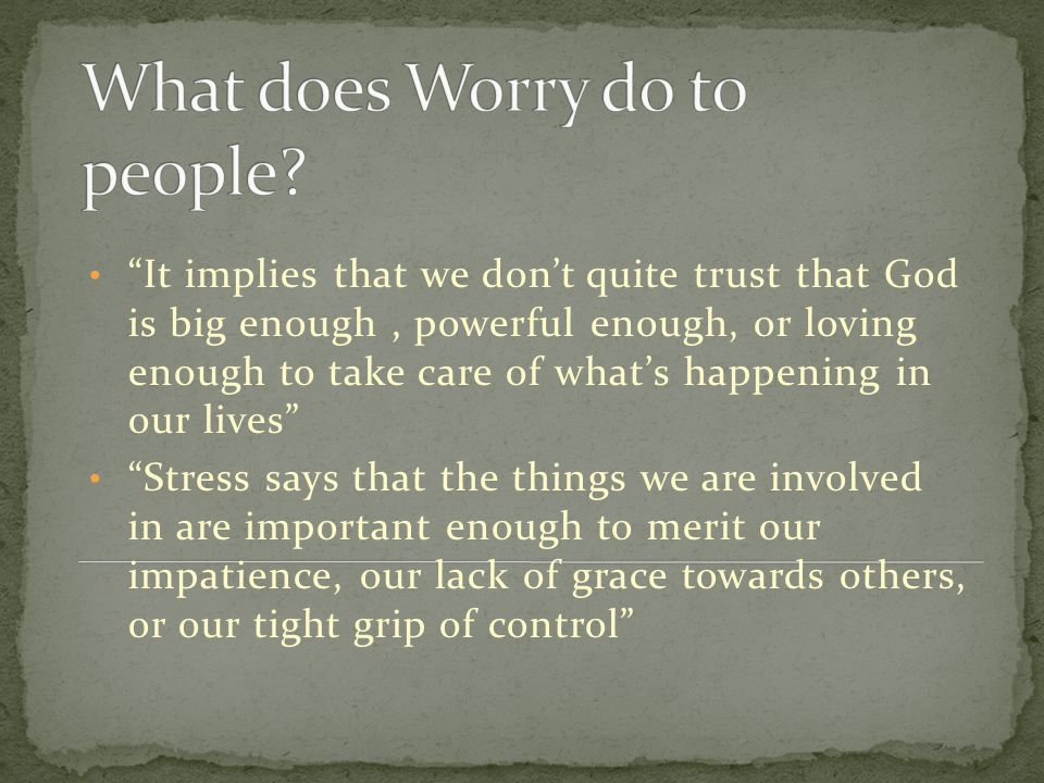 """It implies that we don't quite trust that God is big enough, powerful enough, or loving enough to take care of what's happening in our lives"" ""Stress"