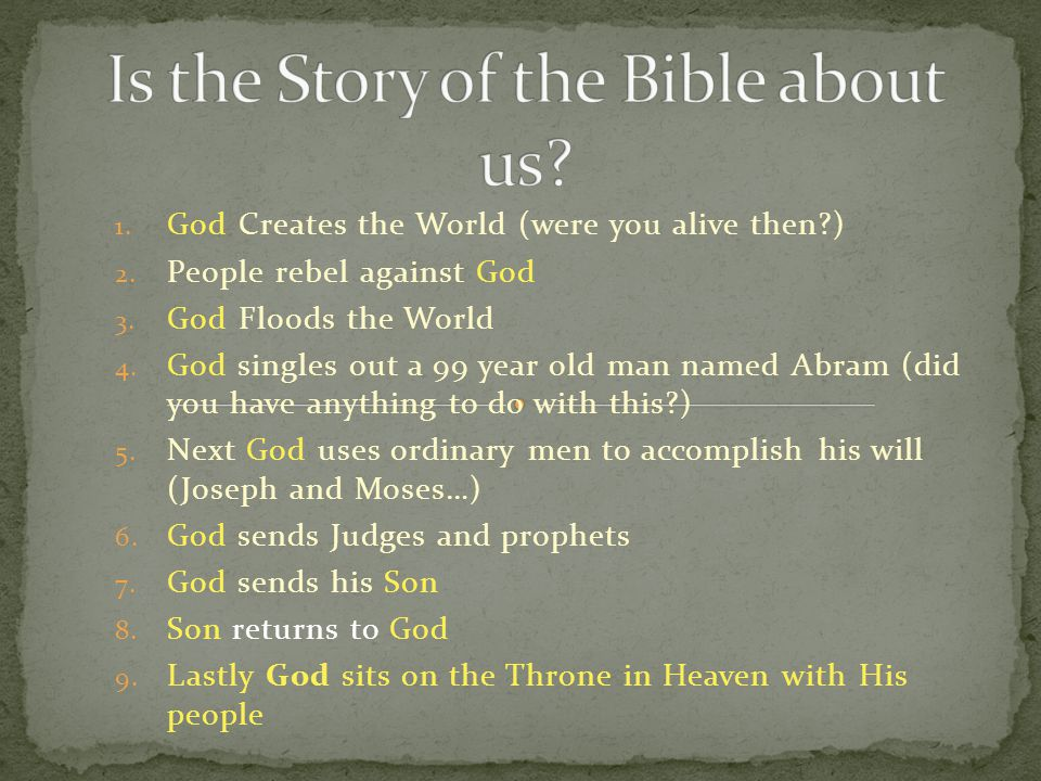 1. God Creates the World (were you alive then?) 2. People rebel against God 3. God Floods the World 4. God singles out a 99 year old man named Abram (
