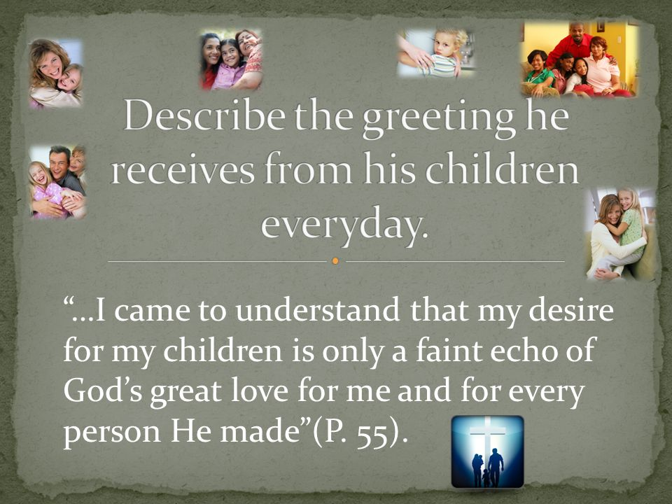 """…I came to understand that my desire for my children is only a faint echo of God's great love for me and for every person He made""(P. 55)."