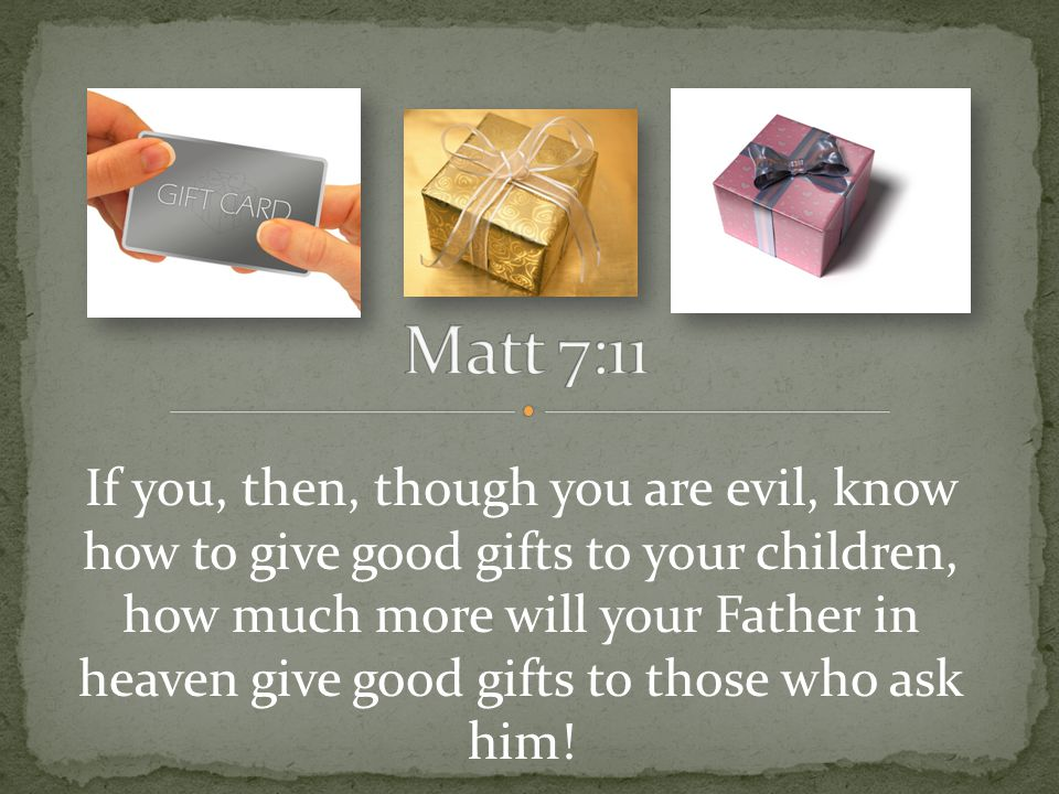 If you, then, though you are evil, know how to give good gifts to your children, how much more will your Father in heaven give good gifts to those who ask him!